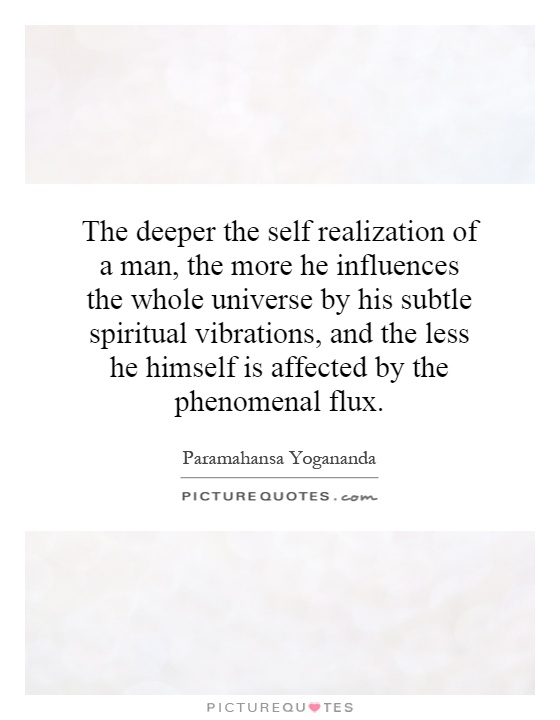 The deeper the self realization of a man, the more he influences the whole universe by his subtle spiritual vibrations, and the less he himself is affected by the phenomenal flux Picture Quote #1