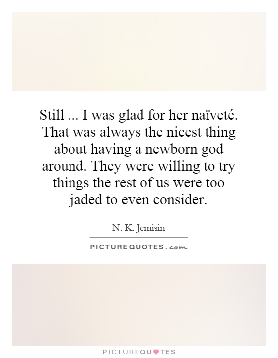 Still... I was glad for her naïveté. That was always the nicest thing about having a newborn god around. They were willing to try things the rest of us were too jaded to even consider Picture Quote #1