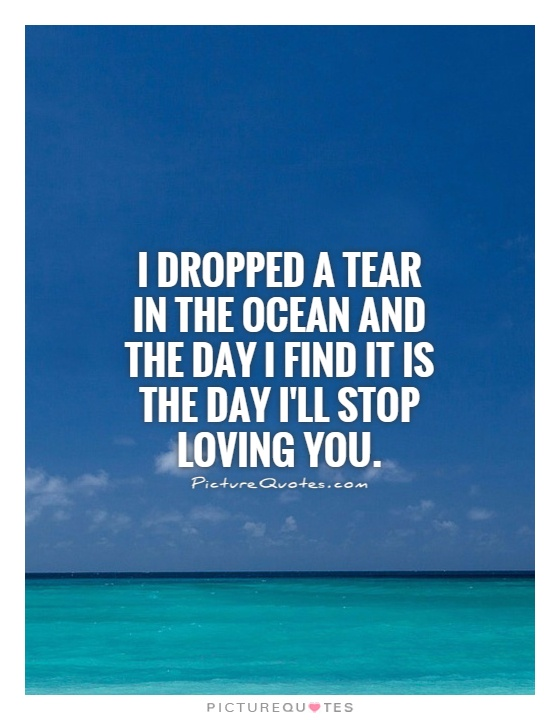 I dropped a tear in the ocean and the day I find it is the day I'll stop loving you Picture Quote #1