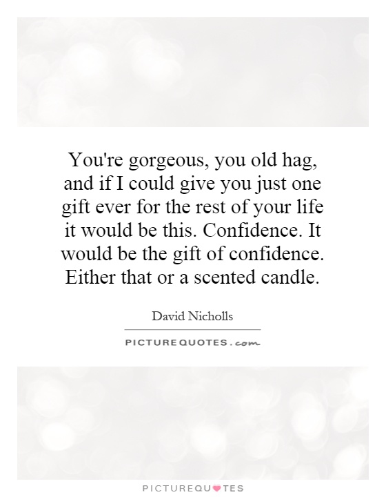 You're gorgeous, you old hag, and if I could give you just one gift ever for the rest of your life it would be this. Confidence. It would be the gift of confidence. Either that or a scented candle Picture Quote #1