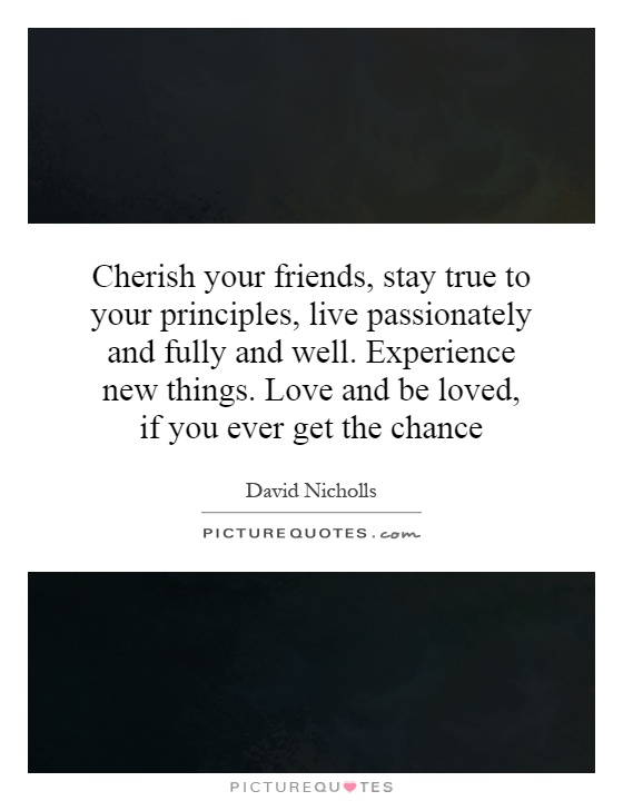Cherish your friends, stay true to your principles, live passionately and fully and well. Experience new things. Love and be loved, if you ever get the chance Picture Quote #1