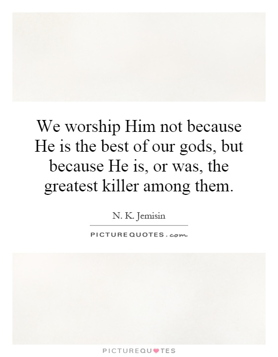 We worship Him not because He is the best of our gods, but because He is, or was, the greatest killer among them Picture Quote #1