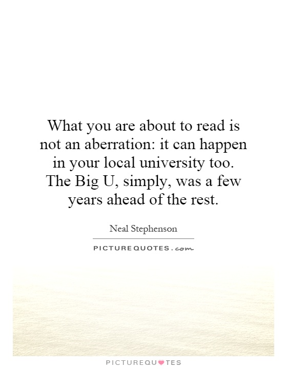 What you are about to read is not an aberration: it can happen in your local university too. The Big U, simply, was a few years ahead of the rest Picture Quote #1