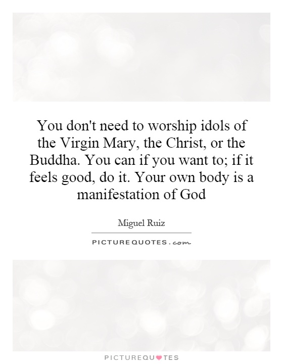 You don't need to worship idols of the Virgin Mary, the Christ, or the Buddha. You can if you want to; if it feels good, do it. Your own body is a manifestation of God Picture Quote #1