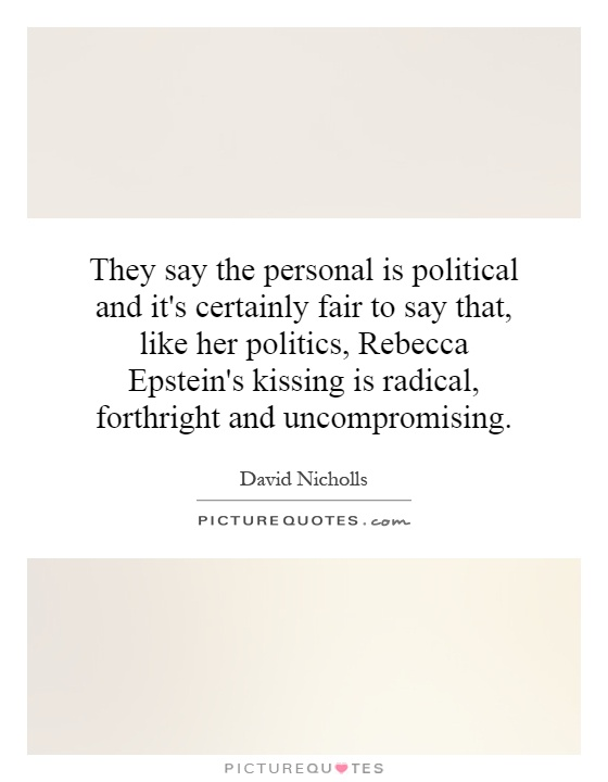 They say the personal is political and it's certainly fair to say that, like her politics, Rebecca Epstein's kissing is radical, forthright and uncompromising Picture Quote #1