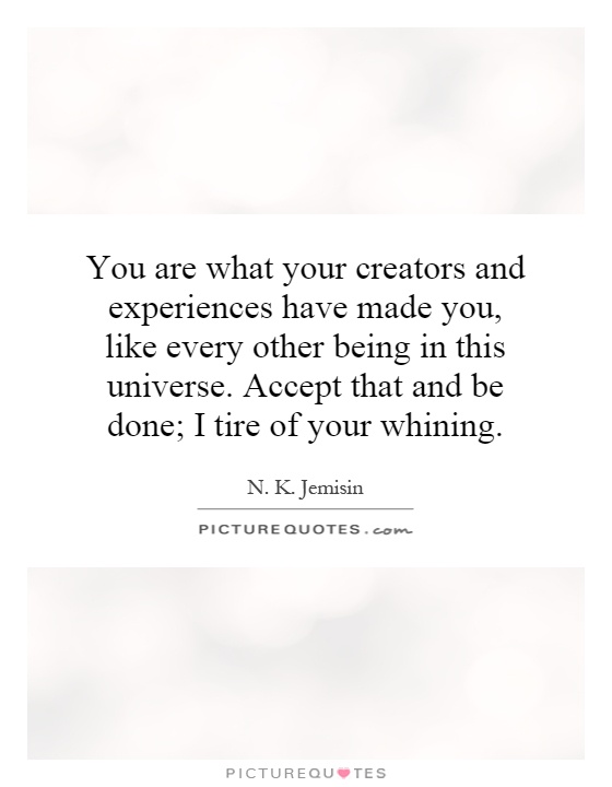 You are what your creators and experiences have made you, like every other being in this universe. Accept that and be done; I tire of your whining Picture Quote #1