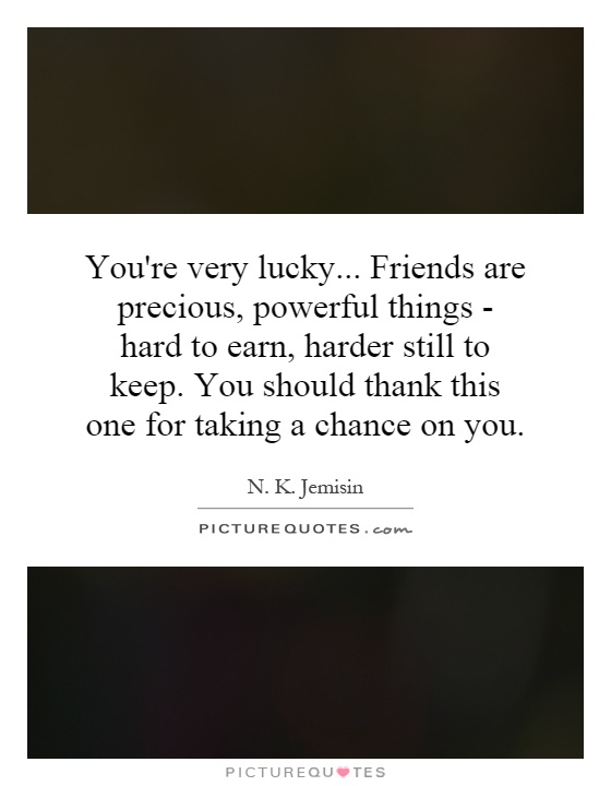 You're very lucky... Friends are precious, powerful things - hard to earn, harder still to keep. You should thank this one for taking a chance on you Picture Quote #1