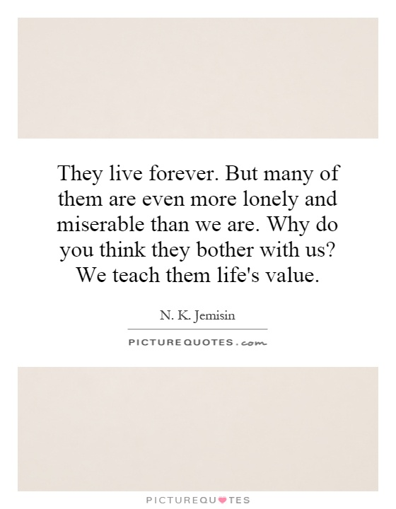 They live forever. But many of them are even more lonely and miserable than we are. Why do you think they bother with us? We teach them life's value Picture Quote #1