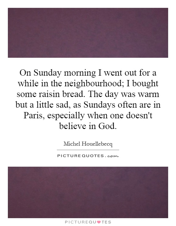 On Sunday morning I went out for a while in the neighbourhood; I bought some raisin bread. The day was warm but a little sad, as Sundays often are in Paris, especially when one doesn't believe in God Picture Quote #1