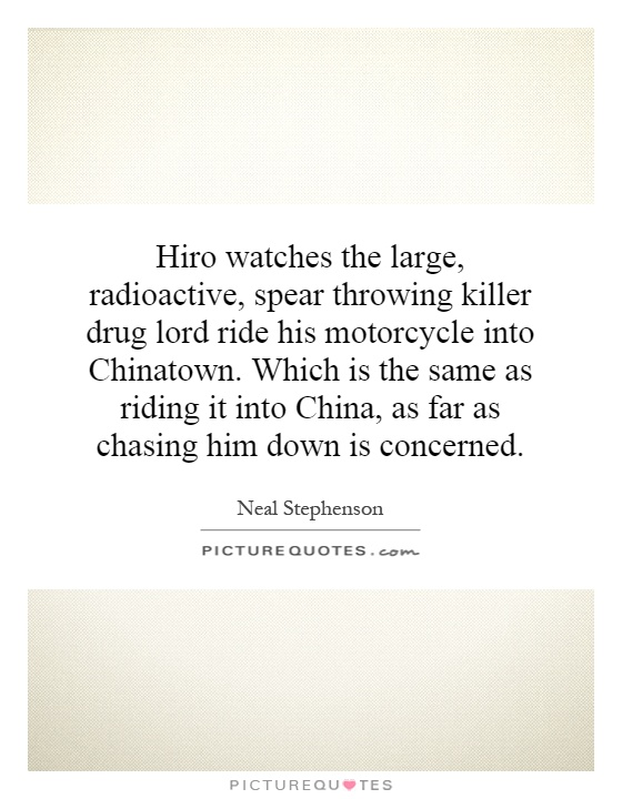 Hiro watches the large, radioactive, spear throwing killer drug lord ride his motorcycle into Chinatown. Which is the same as riding it into China, as far as chasing him down is concerned Picture Quote #1
