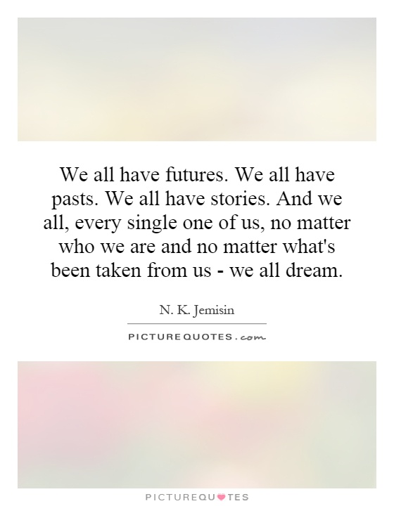 We all have futures. We all have pasts. We all have stories. And we all, every single one of us, no matter who we are and no matter what's been taken from us - we all dream Picture Quote #1