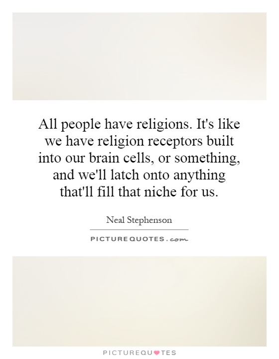 All people have religions. It's like we have religion receptors built into our brain cells, or something, and we'll latch onto anything that'll fill that niche for us Picture Quote #1