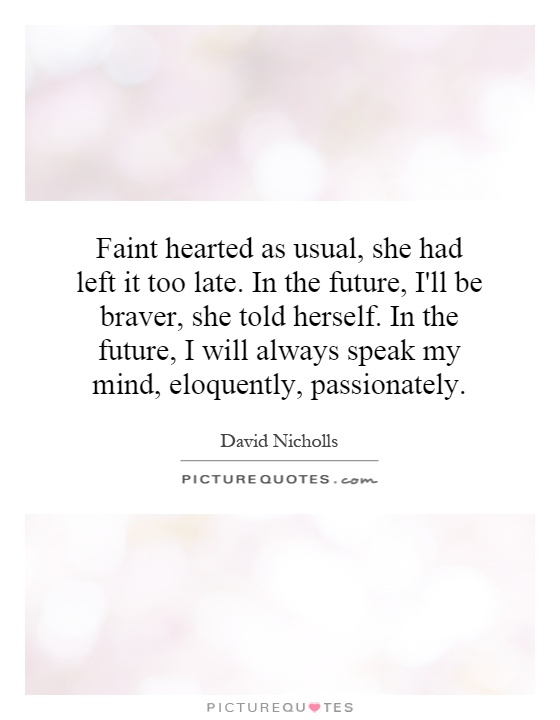 Faint hearted as usual, she had left it too late. In the future, I'll be braver, she told herself. In the future, I will always speak my mind, eloquently, passionately Picture Quote #1