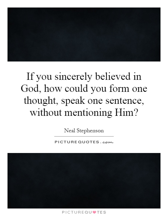 If you sincerely believed in God, how could you form one thought, speak one sentence, without mentioning Him? Picture Quote #1