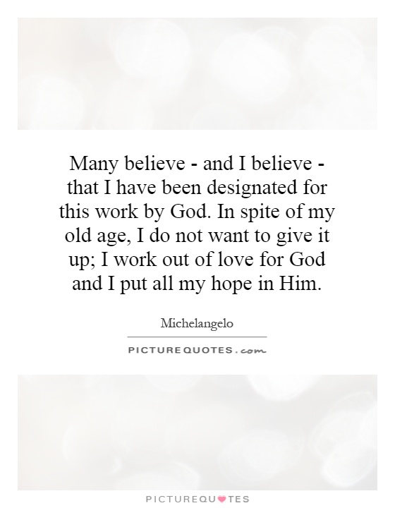 Many believe - and I believe - that I have been designated for this work by God. In spite of my old age, I do not want to give it up; I work out of love for God and I put all my hope in Him Picture Quote #1
