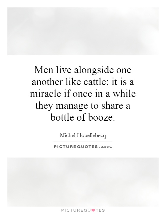 Men live alongside one another like cattle; it is a miracle if once in a while they manage to share a bottle of booze Picture Quote #1