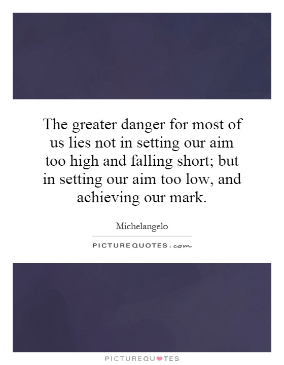 The greater danger for most of us lies not in setting our aim too high and falling short; but in setting our aim too low, and achieving our mark Picture Quote #1