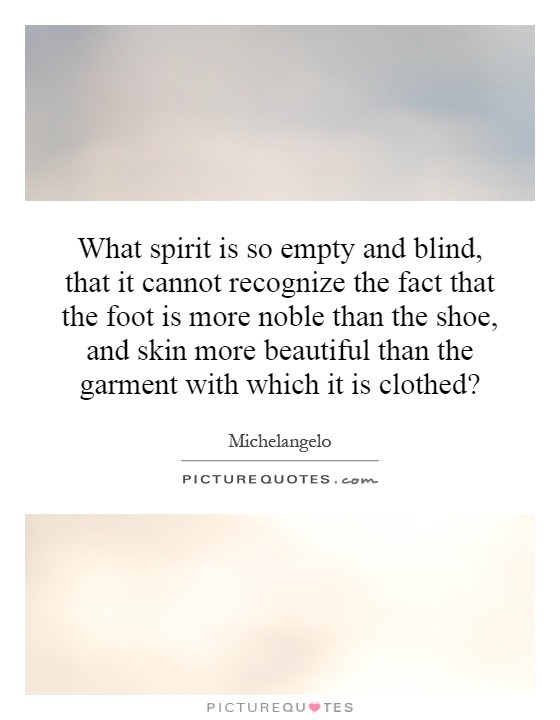 What spirit is so empty and blind, that it cannot recognize the fact that the foot is more noble than the shoe, and skin more beautiful than the garment with which it is clothed? Picture Quote #1