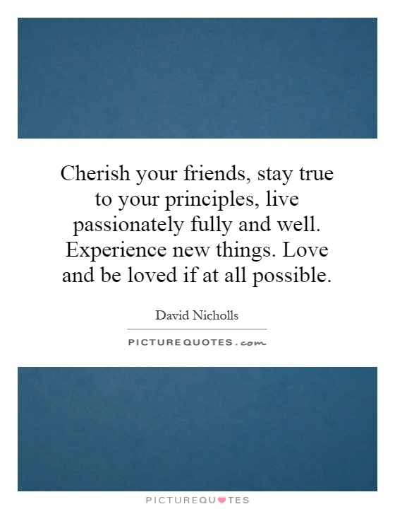 Cherish your friends, stay true to your principles, live passionately fully and well. Experience new things. Love and be loved if at all possible Picture Quote #1