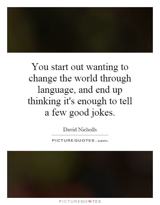 You start out wanting to change the world through language, and end up thinking it's enough to tell a few good jokes Picture Quote #1