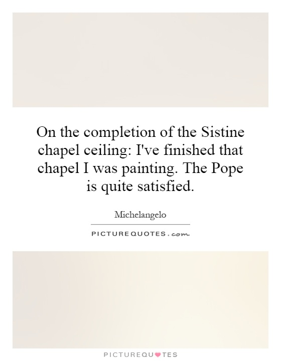 On the completion of the Sistine chapel ceiling: I've finished that chapel I was painting. The Pope is quite satisfied Picture Quote #1