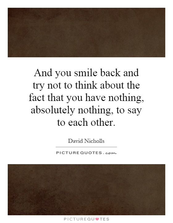 And you smile back and try not to think about the fact that you have nothing, absolutely nothing, to say to each other Picture Quote #1