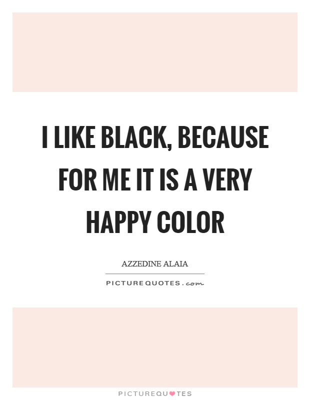 I like black, because for me it is a very happy color Picture Quote #1