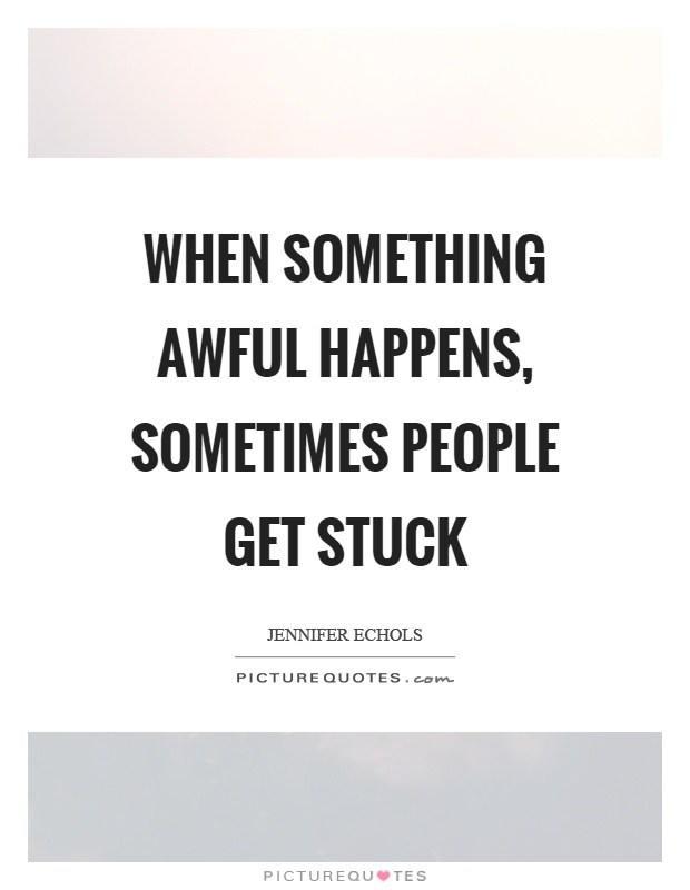 When something awful happens, sometimes people get stuck Picture Quote #1