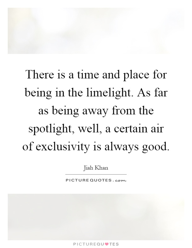 There is a time and place for being in the limelight. As far as being away from the spotlight, well, a certain air of exclusivity is always good Picture Quote #1