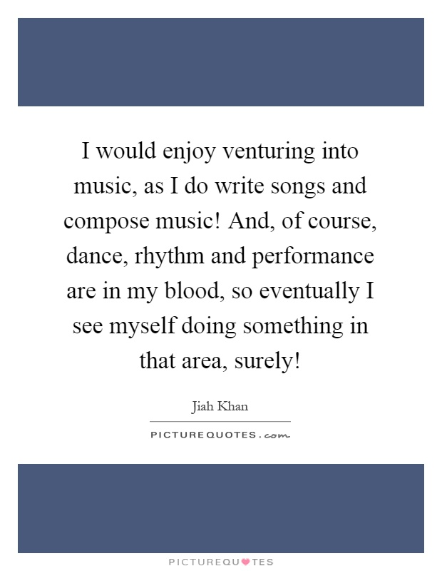 I would enjoy venturing into music, as I do write songs and compose music! And, of course, dance, rhythm and performance are in my blood, so eventually I see myself doing something in that area, surely! Picture Quote #1