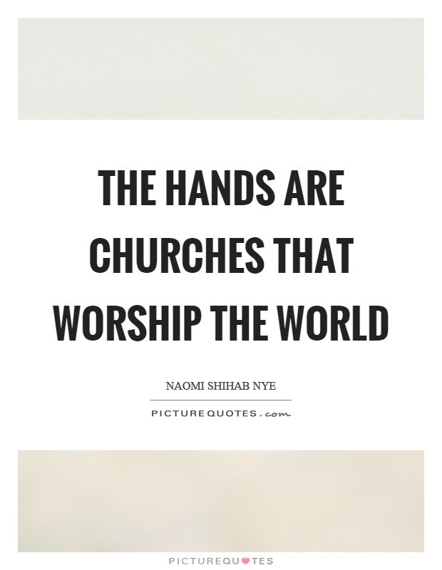 The hands are churches that worship the world Picture Quote #1