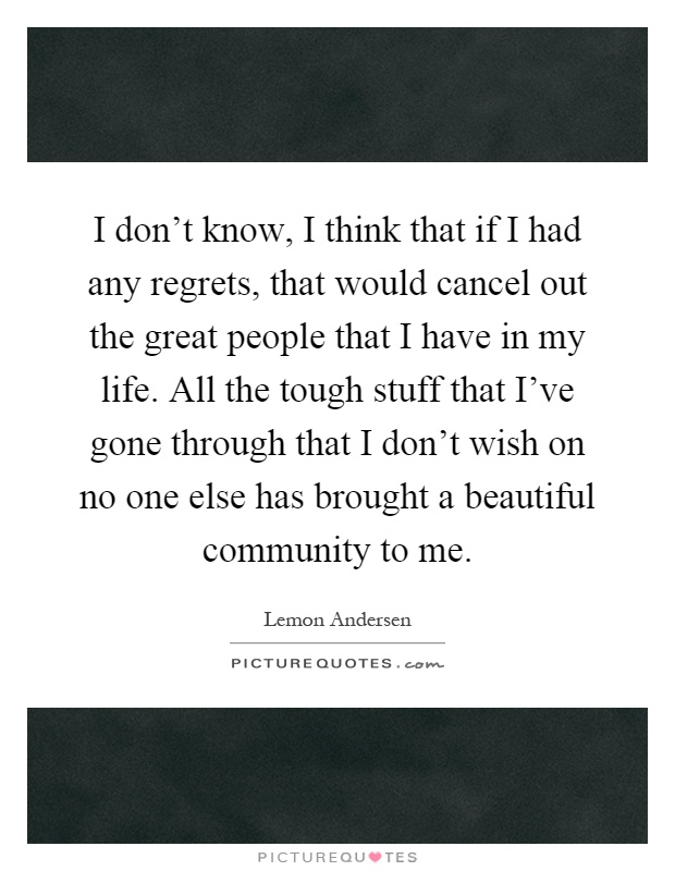 I don't know, I think that if I had any regrets, that would cancel out the great people that I have in my life. All the tough stuff that I've gone through that I don't wish on no one else has brought a beautiful community to me Picture Quote #1