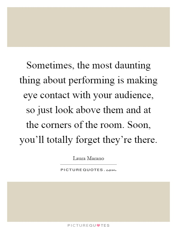 Sometimes, the most daunting thing about performing is making eye contact with your audience, so just look above them and at the corners of the room. Soon, you'll totally forget they're there Picture Quote #1