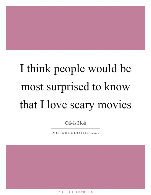 I think people would be most surprised to know that I love scary movies Picture Quote #1