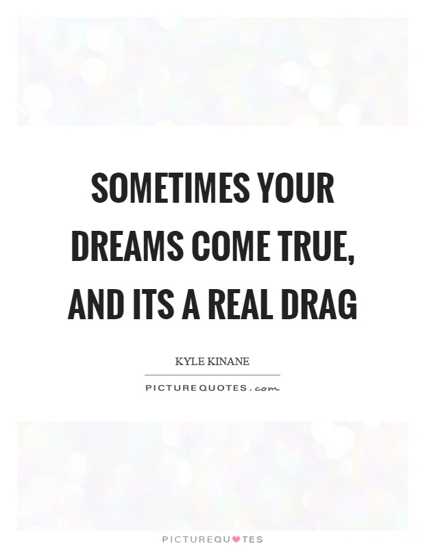 Dreams come true quotes sayings dreams come true picture quotes sometimes your dreams come true and its a real drag picture quote 1 altavistaventures Choice Image