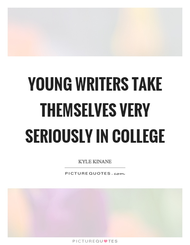 Young writers take themselves very seriously in college Picture Quote #1