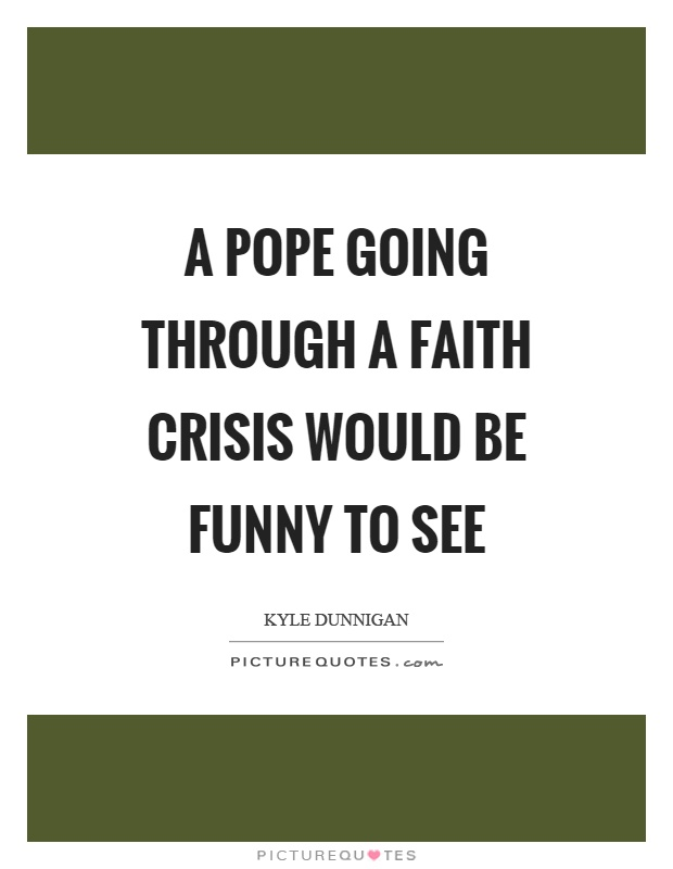 A pope going through a faith crisis would be funny to see Picture Quote #1