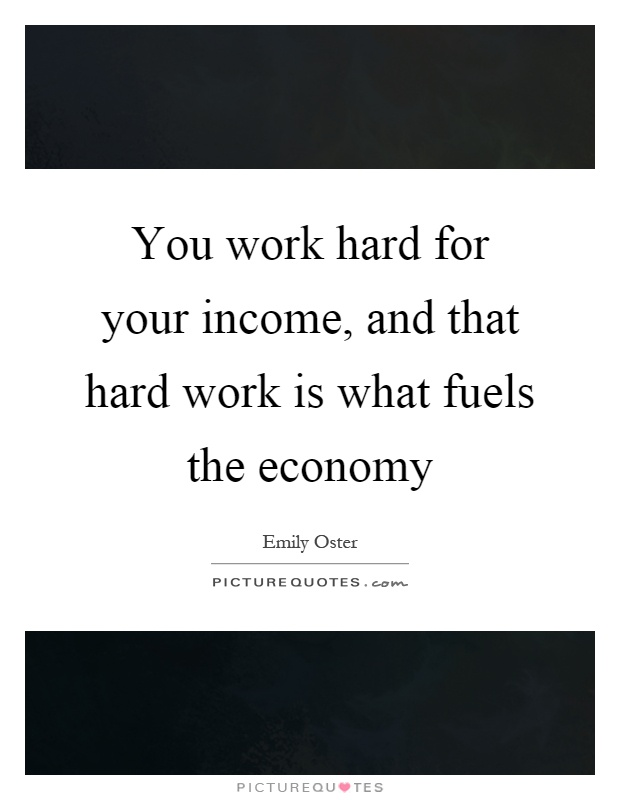 You work hard for your income, and that hard work is what fuels the economy Picture Quote #1