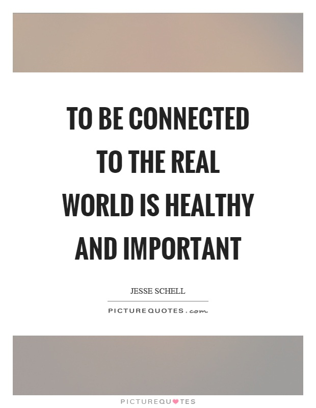 To be connected to the real world is healthy and important Picture Quote #1