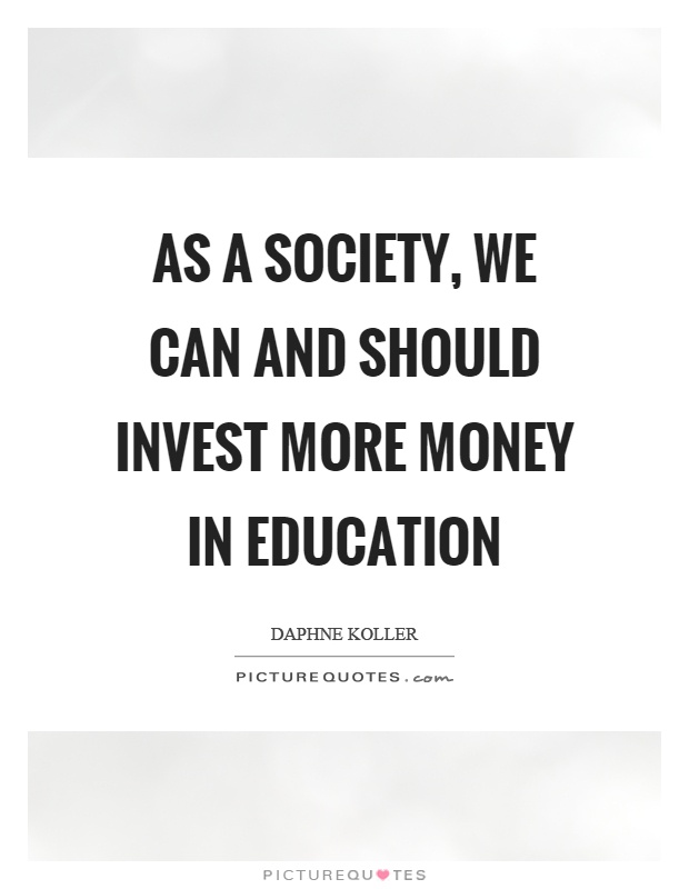 As a society, we can and should invest more money in education Picture Quote #1