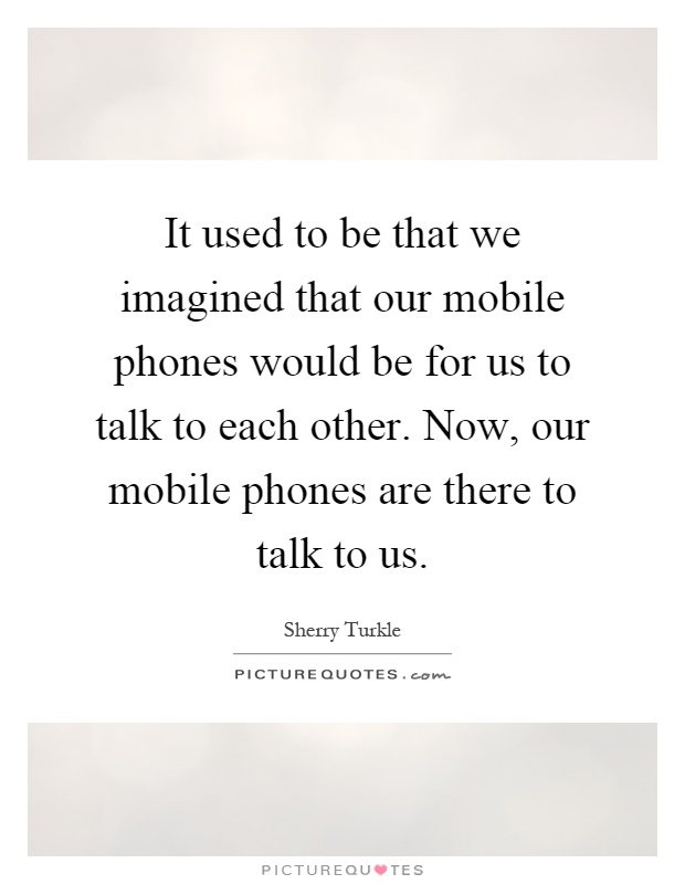 It Used To Be That We Imagined That Our Mobile Phones Would Be For Us To  Talk To Each Other. Now, Our Mobile Phones Are There To Talk To Us
