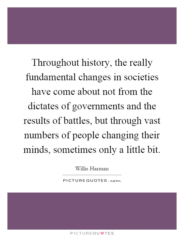 Throughout history, the really fundamental changes in societies have come about not from the dictates of governments and the results of battles, but through vast numbers of people changing their minds, sometimes only a little bit Picture Quote #1