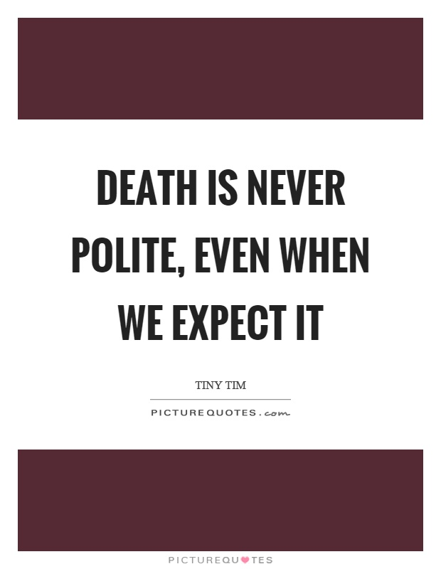 Death is never polite, even when we expect it Picture Quote #1