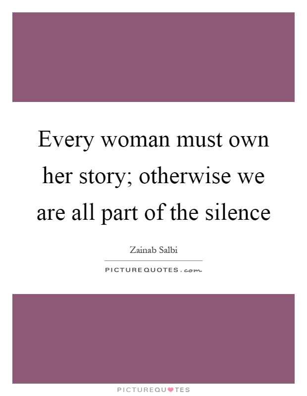 Every woman must own her story; otherwise we are all part of the silence Picture Quote #1