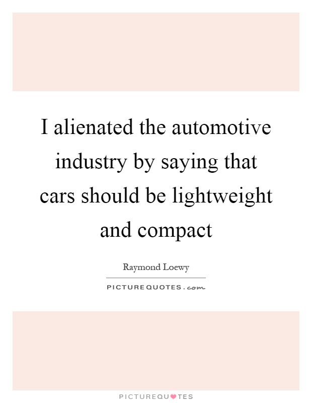 I alienated the automotive industry by saying that cars should be lightweight and compact Picture Quote #1