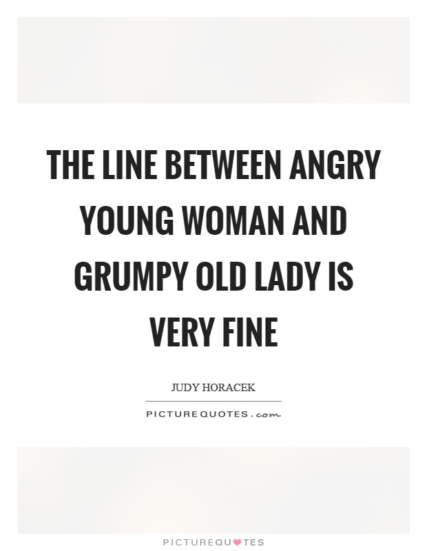 The line between angry young woman and grumpy old lady is very fine Picture Quote #1