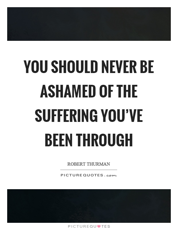 You should never be ashamed of the suffering you've been through Picture Quote #1