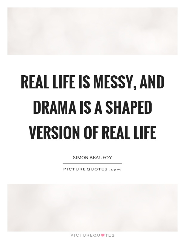 Real life is messy, and drama is a shaped version of real life Picture Quote #1