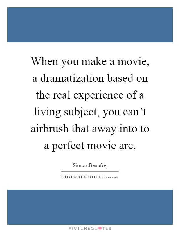 When you make a movie, a dramatization based on the real experience of a living subject, you can't airbrush that away into to a perfect movie arc Picture Quote #1