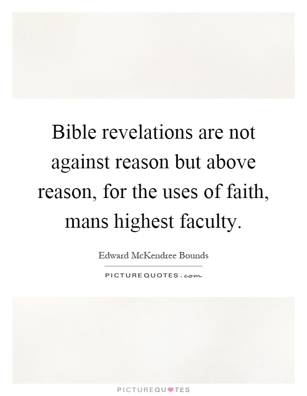 Bible revelations are not against reason but above reason, for the uses of faith, mans highest faculty Picture Quote #1